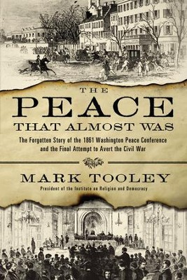 The Peace That Almost Was: The Forgotten Story of the 1861 Washington Peace Conference and the Final Attempt to Avert the Civil War - eBook  -     By: Mark Tooley