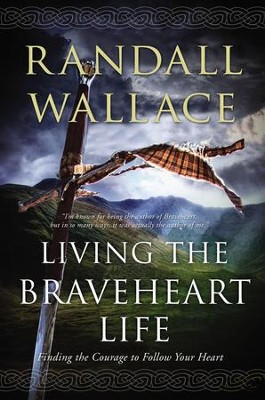 Living the Braveheart Life: Finding the Courage to Follow Your Heart - eBook  -     By: Randall Wallace