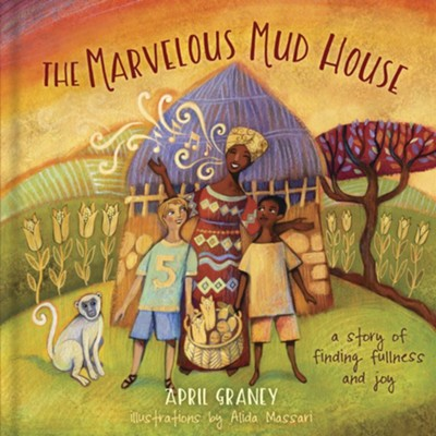 The Marvelous Mud House: A Story of Finding Fullness and Joy  -     By: April Graney, Alida Massari