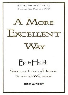A More Excellent Way: Spiritual Roots of Disease, Pathways to Wholeness--Hardcover Book and DVD  -     By: Henry W. Wright