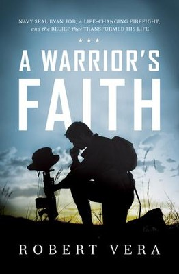 A Warrior's Faith: Navy SEAL Ryan Job, a Life-Changing Firefight, and the Belief That Transformed His Life - eBook  -     By: Robert Vera