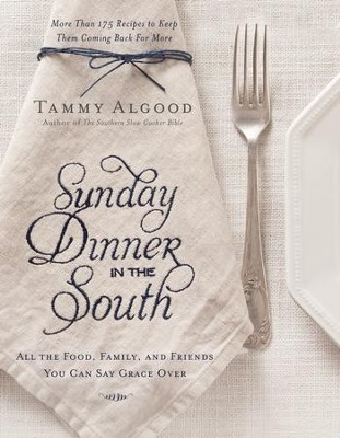 Sunday Dinner in the South: Recipes to Keep Them Coming Back for More - eBook  -     By: Tammy Algood