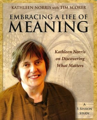 Embracing a Life of Meaning Participants Guide: Kathleen Norris on Discovering What Matters  -     By: Kathleen Norris, Tim Scorer