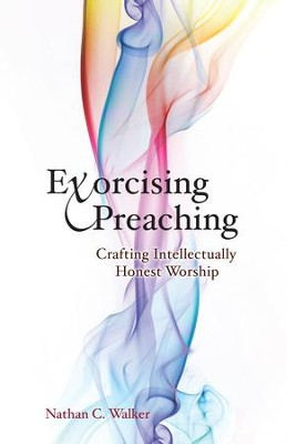 Exorcising Preaching: Crafting Intellectually Honest Worship - eBook  -     By: Nathan C. Walker
