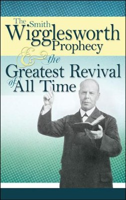 The Smith Wigglesworth Prophecy and the Greatest   Revival of All Time  -     By: Smith Wigglesworth