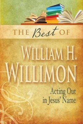 The Best of William H. Willimon: Acting Out in Jesus' Name  -     By: William H. Willimon