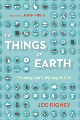 The Things of Earth: Treasuring God by Enjoying His Gifts - eBook  -     By: Joe Rigney, John Piper