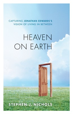 Heaven on Earth: Capturing Jonathan Edwards's Vision of Living in Between - eBook  -     By: Stephen J. Nichols