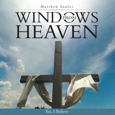 Windows from Heaven: Yes, I Believe - eBook  -     By: Matthew Seufer