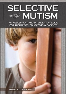 Selective Mutism: An Assessment and Intervention Guide for Therapists, Educators Parents - eBook  -     By: Aimee Kotrba Ph.D.
