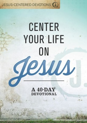Center Your Life on Jesus: A 40-Day Devotional  -