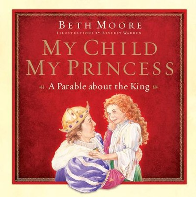 My Child, My Princess: A Parable About the King - eBook  -     By: Beth Moore, Beverly Warren