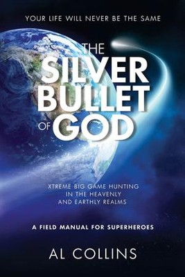 The Silver Bullet of God: Xtreme Big Game Hunting in the Earthly and Heavenly Realms  -     By: Al Collins