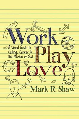 Work, Play, Love: A Visual Guide to Calling, Career and the Mission of God - eBook  -     By: Mark R. Shaw