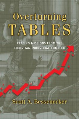 Overturning Tables: Freeing Missions from the Christian-Industrial Complex - eBook  -     By: Scott A. Bessenecker