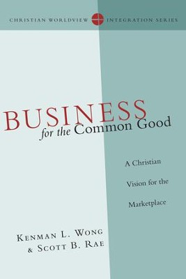 Business for the Common Good: A Christian Vision for the Marketplace - eBook  -     By: Kenman L. Wong, Scott B. Rae