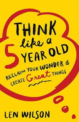 Think Like a 5 Year Old: Reclaim Your Wonder & Create Great Things - eBook  -     By: Len Wilson