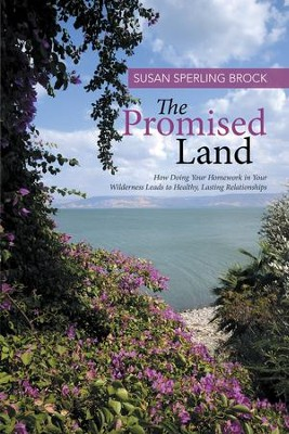 The Promised Land: How Doing Your Homework in Your Wilderness Leads to Healthy, Lasting Relationships - eBook  -     By: Susan Brock