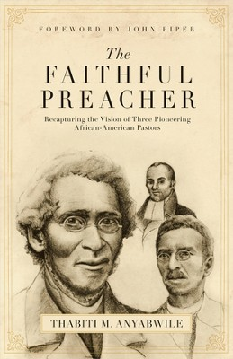 The Faithful Preacher: Recapturing the Vision of Three Pioneering African-American Pastors - eBook  -     By: Thabiti M. Anyabwile