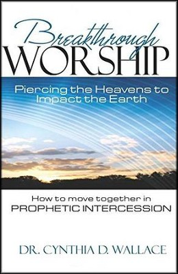Breakthrough Worship: Piercing the Heavens to Impact the Earth - How to Move Together in Prophetic Intercession - eBook  -     By: Dr. Cynthia D. Wallace