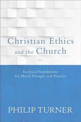 Christian Ethics and the Church: Ecclesial Foundations for Moral Thought and Practice - eBook  -     By: Philip Turner