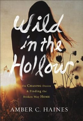 Wild in the Hollow: On Chasing Desire and Finding the Broken Way Home - eBook  -     By: Amber C. Haines