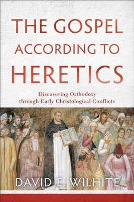 The Gospel according to Heretics: Discovering Orthodoxy through Early Christological Conflicts - eBook  -     By: David E. Wilhite
