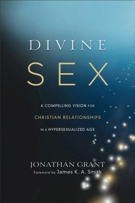 Divine Sex: A Compelling Vision for Christian Relationships in a Hypersexualized Age - eBook  -     By: Jonathan Grant, James Smith