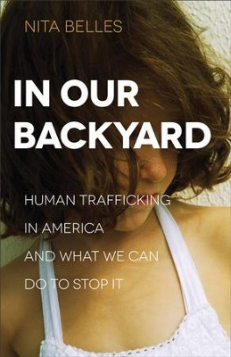 In Our Backyard: Human Trafficking in America and What We Can Do to Stop It - eBook  -     By: Nita Belles