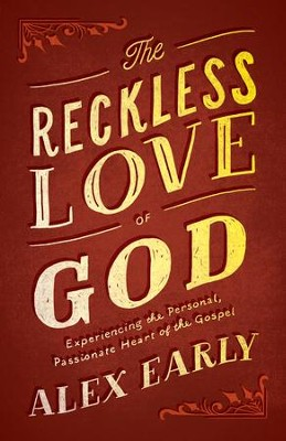The Reckless Love of God: Experiencing the Personal, Passionate Heart of the Gospel - eBook  -     By: Alex Early