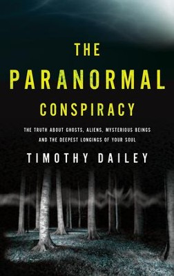 The Paranormal Conspiracy: The Truth about Ghosts, Aliens, Mysterious Beings and the Deepest Longings of Your Soul - eBook  -     By: Timothy J. Dailey