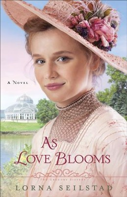 As Love Blooms (The Gregory Sisters Book #3): A Novel - eBook  -     By: Lorna Seilstad