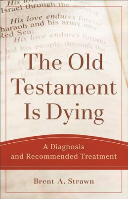 The Old Testament Is Dying (Theological Explorations for the Church Catholic): A Diagnosis and Recommended Treatment - eBook  -     By: Brent A. Strawn