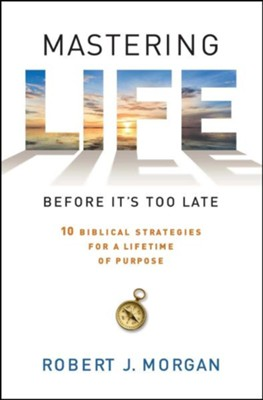 Mastering Life Before It's Too Late: 10 Biblical Strategies For a Lifetime of Purpose  -     By: Robert Morgan