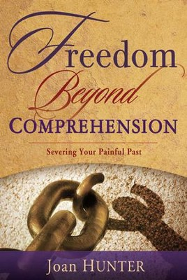 Freedom Beyond Comprehension: Severing Your Painful Past  -     By: Joan Hunter