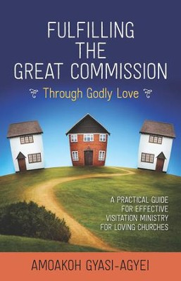 Fulfilling the Great Commission Through Godly Love: A Practical Guide for Effective Visitation Ministry for Loving Churches - eBook  -     By: Amoakoh Gyasi-Agyei