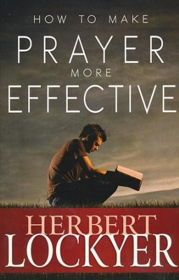 How To Make Prayer More Effective  -     By: Herbert Lockyer