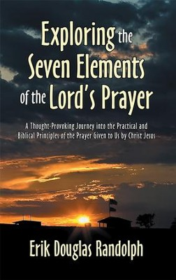 Exploring the Seven Elements of the Lord's Prayer            -     By: Erik Randolph