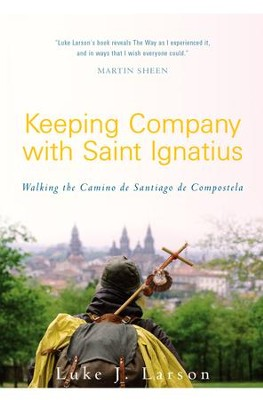 Keeping Company with Saint Ignatius: Walking the Camino of Santiago de Compostela - eBook  -     By: Luke Larson, Chris Lowney