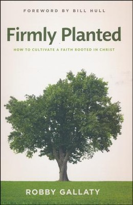 Firmly Planted: How to Cultivate a Faith Rooted in Christ  -     By: Robby Gallaty