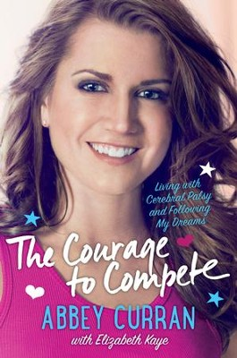 The Courage to Compete: Living with Cerebral Palsy and Following My Dreams - eBook  -     By: Abbey Curran, Elizabeth Kaye