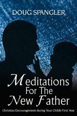 Meditations for the New Father: Christian Encouragement During Your Child's First Year  -     By: Doug Spangler