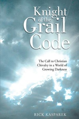 Knight of the Grail Code: The Call to Christian Chivalry in a World of Growing Darkness - eBook  -     By: Rick Kasparek