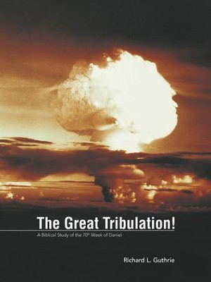 The Great Tribulation!: A Biblical Study of the 70th Week of Daniel - eBook  -     By: Richard Guthrie