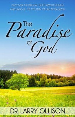 Paradise of God: Discover the Biblical Truth About Heaven and Unlock the Mystery of Life After Death - eBook  -     By: Dr. Larry Ollison