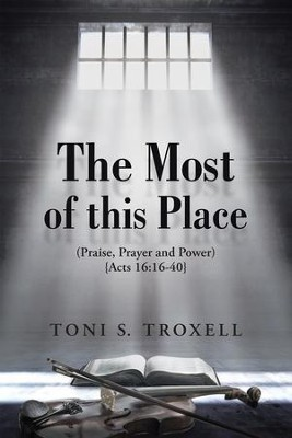 The Most of this Place: (Praise, Prayer and Power) {Acts 19:16-40} - eBook  -     By: Toni Troxell