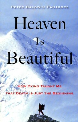 Heaven is Beautiful: How Dying Taught Me That Death is Just the Beginning  -     By: Peter Baldwin Panagore