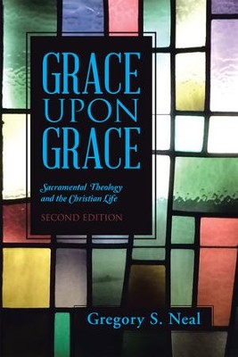 Grace Upon Grace: Sacramental Theology and the Christian Life - eBook  -     By: Gregory Neal