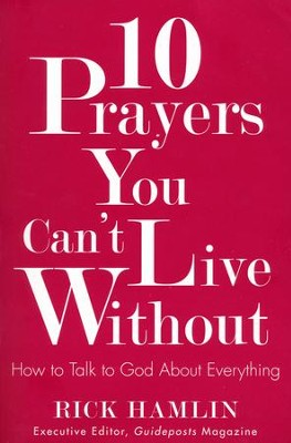 10 Prayers You Can't Live Without: How to Talk to God About Everything  -     By: Rick Hamlin