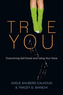 True You: Overcoming Self-Doubt and Using Your Voice - eBook  -     By: Adele Ahlberg Calhoun, Tracey D. Bianchi